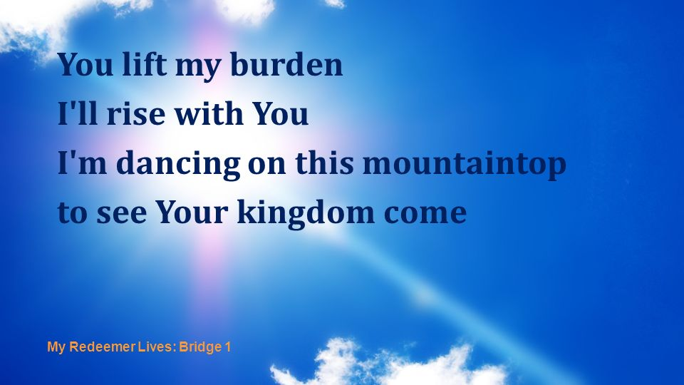 I m dancing on this mountaintop to see Your kingdom come