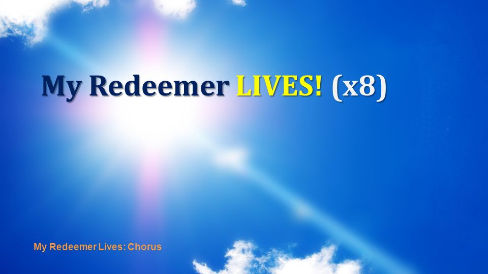 My Redeemer LIVES! (x8) My Redeemer Lives: Chorus