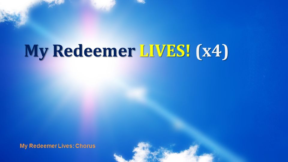 My Redeemer LIVES! (x4) My Redeemer Lives: Chorus