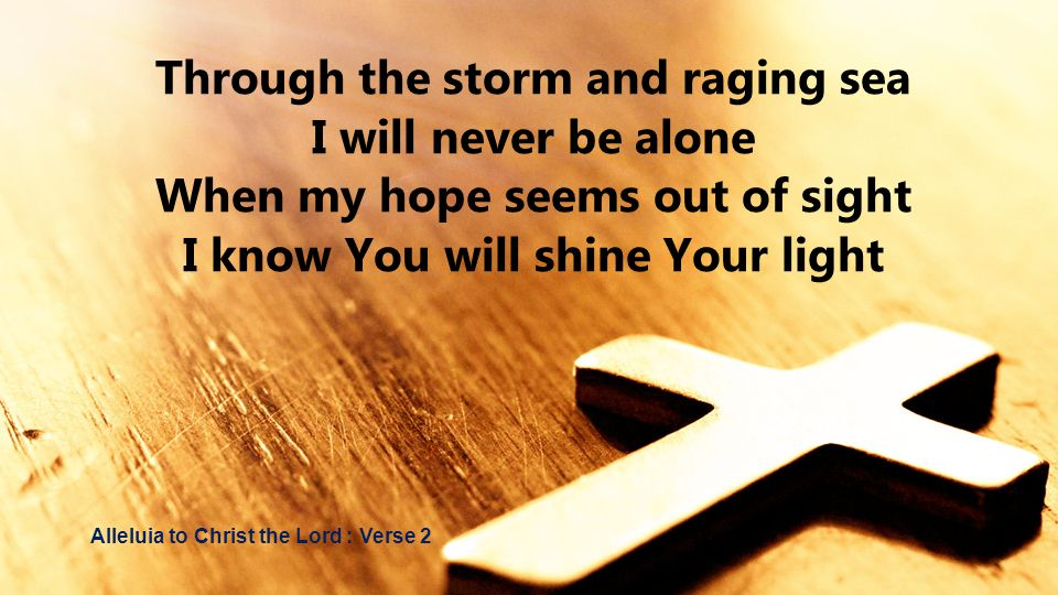 Through the storm and raging sea I will never be alone