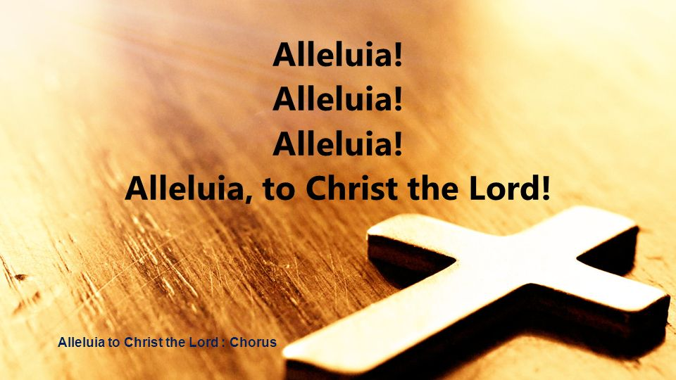 Alleluia, to Christ the Lord!