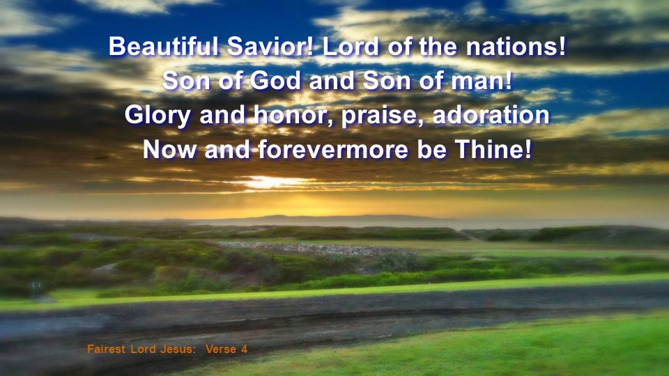 Beautiful Savior! Lord of the nations! Son of God and Son of man!