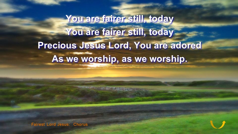You are fairer still, today Precious Jesus Lord, You are adored