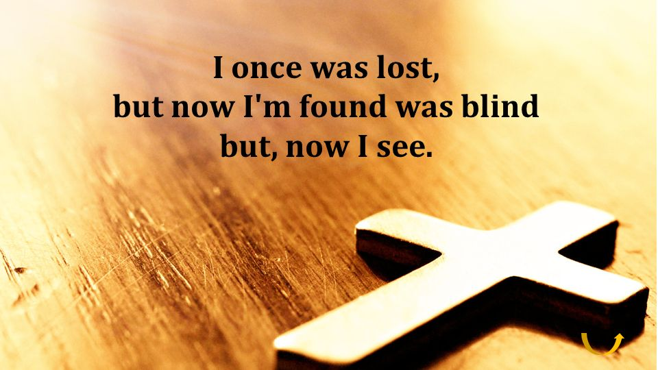 but now I m found was blind but, now I see.