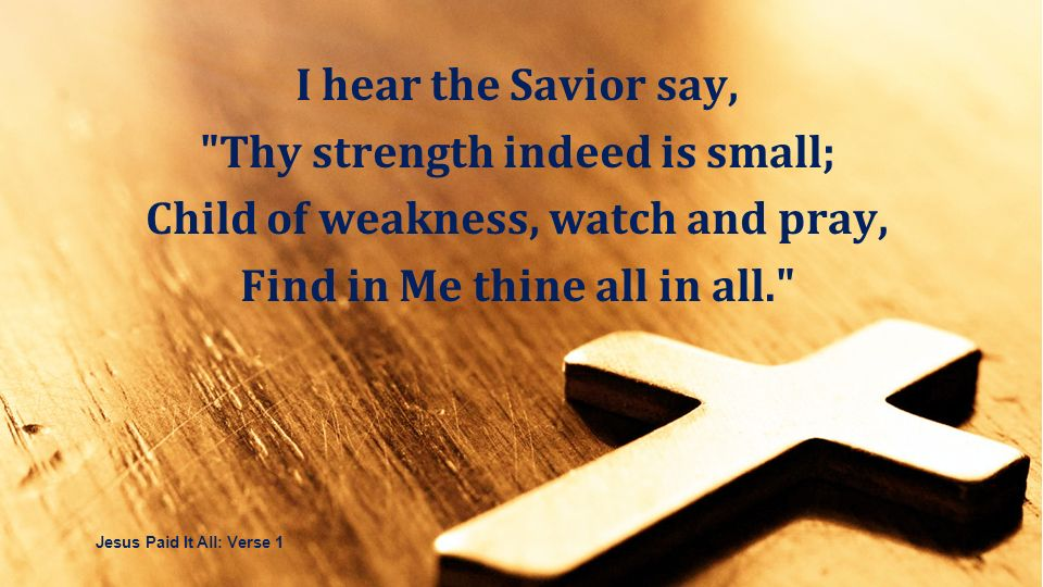 Thy strength indeed is small; Child of weakness, watch and pray,