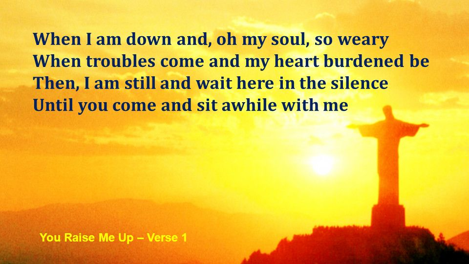 When I am down and, oh my soul, so weary