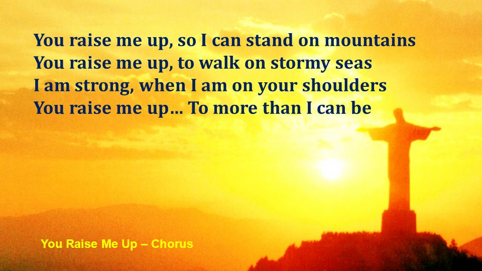 You raise me up, so I can stand on mountains