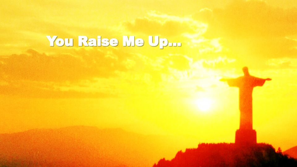 You Raise Me Up…