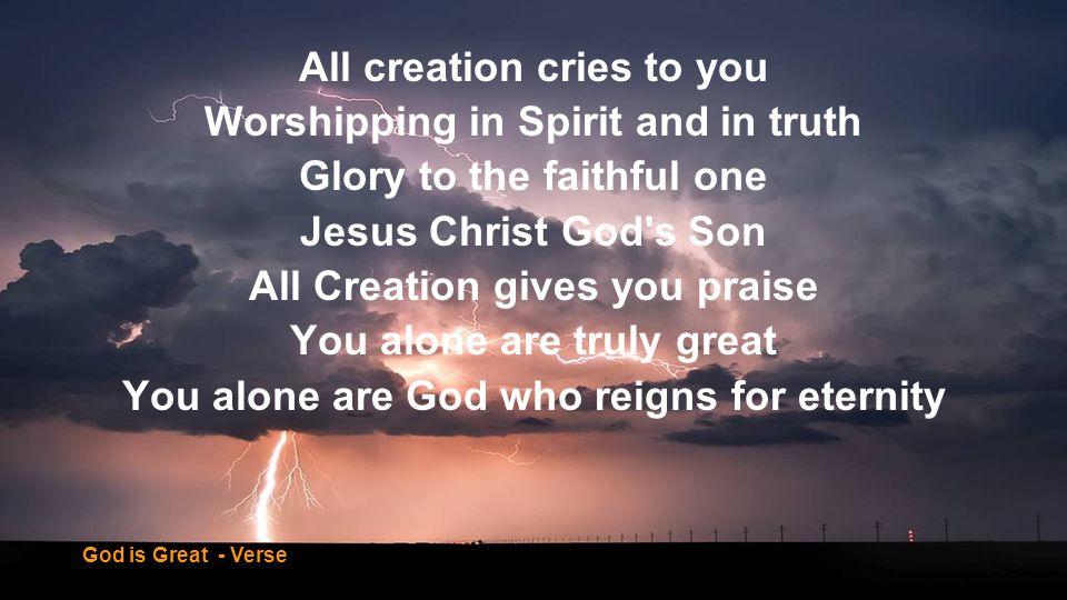 All creation cries to you Worshipping in Spirit and in truth
