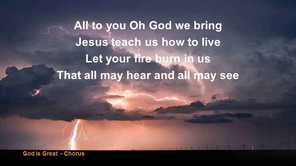 All to you Oh God we bring Jesus teach us how to live