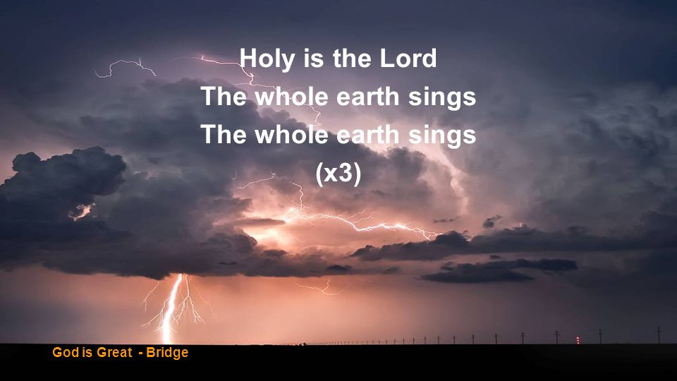 Holy is the Lord The whole earth sings (x3)