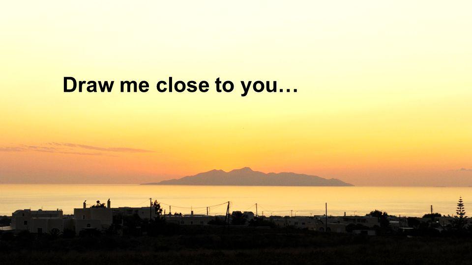 Draw me close to you…
