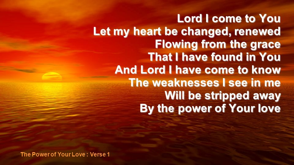 Let my heart be changed, renewed Flowing from the grace