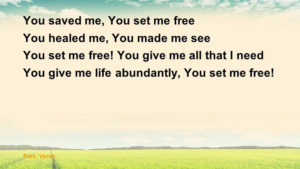 You saved me, You set me free You healed me, You made me see