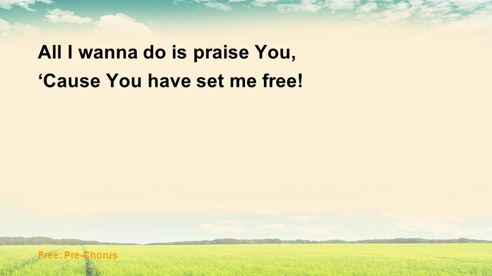 All I wanna do is praise You, 'Cause You have set me free!