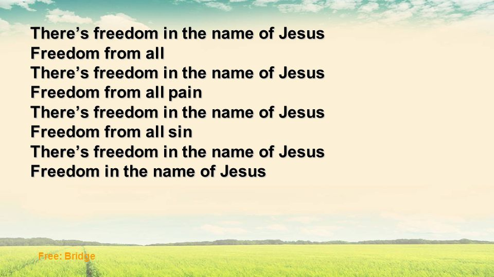 There's freedom in the name of Jesus Freedom from all