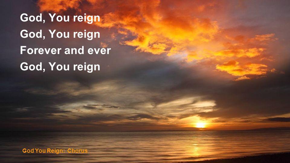 God, You reign Forever and ever God You Reign: Chorus