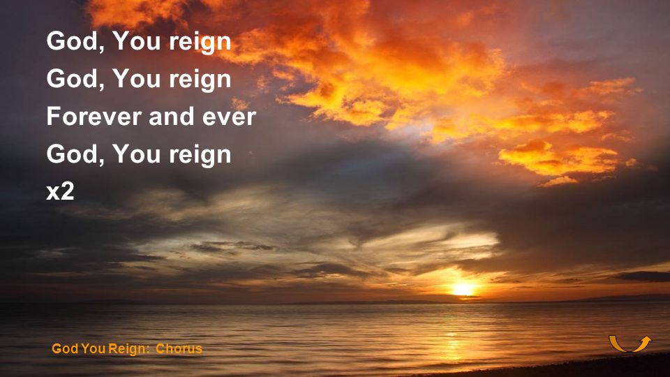 God, You reign Forever and ever x2 God You Reign: Chorus