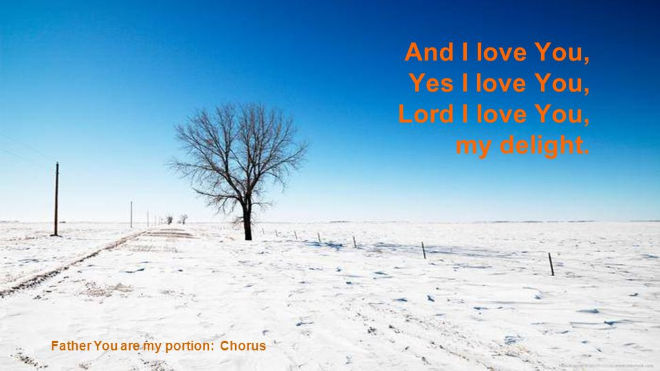 And I love You, Yes I love You, Lord I love You, my delight.