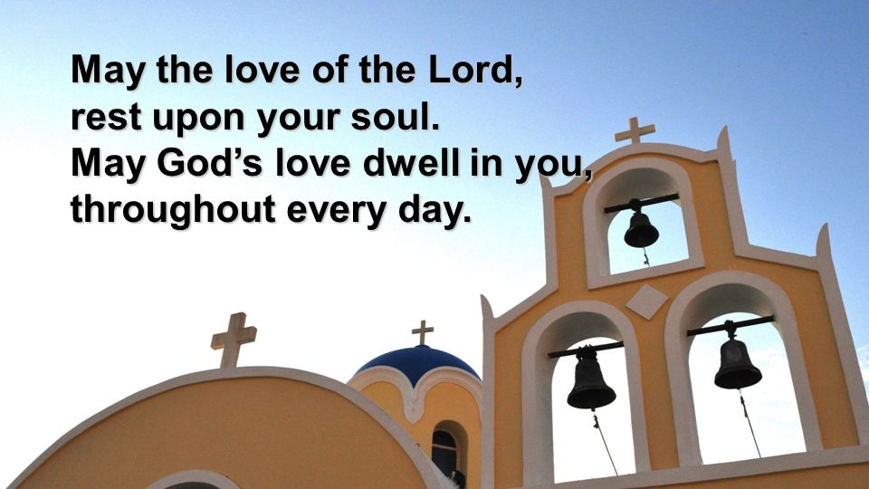 May the love of the Lord, rest upon your soul. May God's love dwell in you, throughout every day.