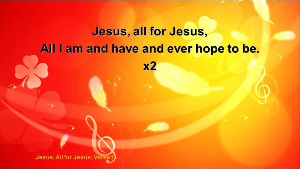 All I am and have and ever hope to be. Jesus, All for Jesus: Verse 1