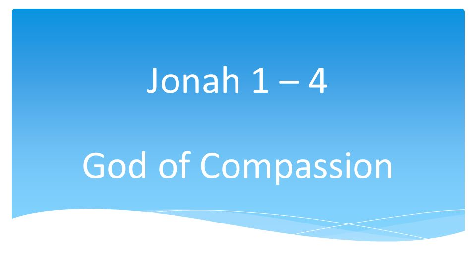 Jonah 1 – 4 God of Compassion