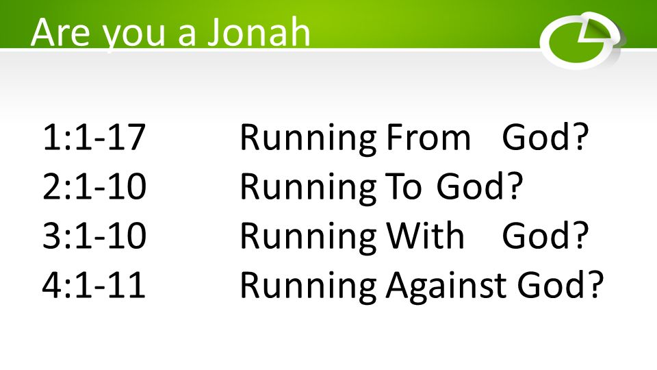 Are you a Jonah 1:1-17 Running From God 2:1-10 Running To God