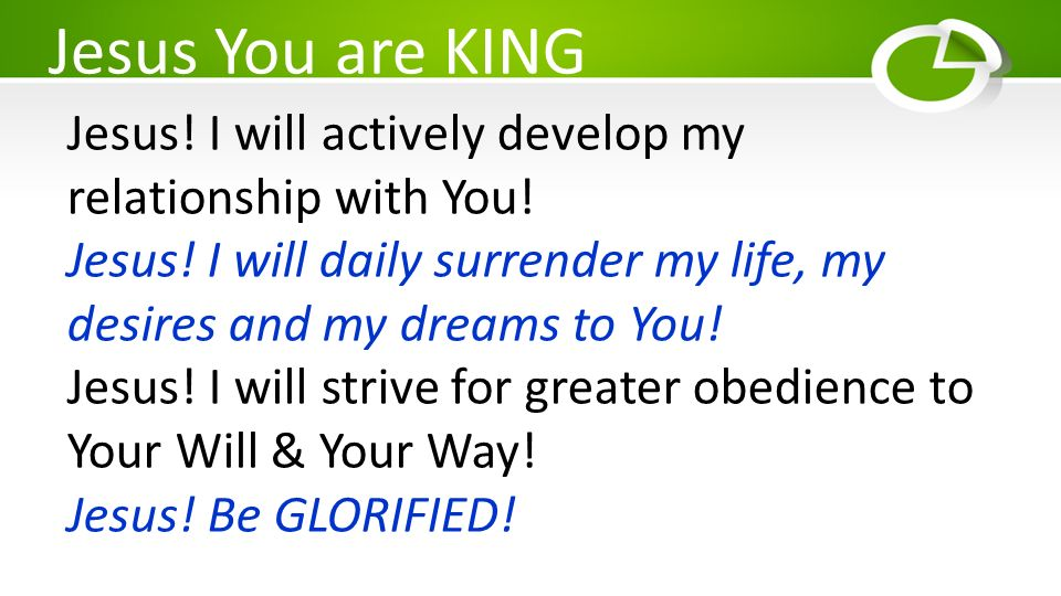 Jesus You are KING Jesus! I will actively develop my relationship with You! Jesus! I will daily surrender my life, my desires and my dreams to You!