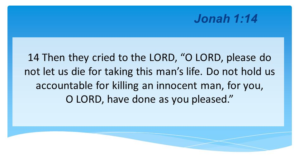 Jonah 1:14 14 Then they cried to the LORD, O LORD, please do