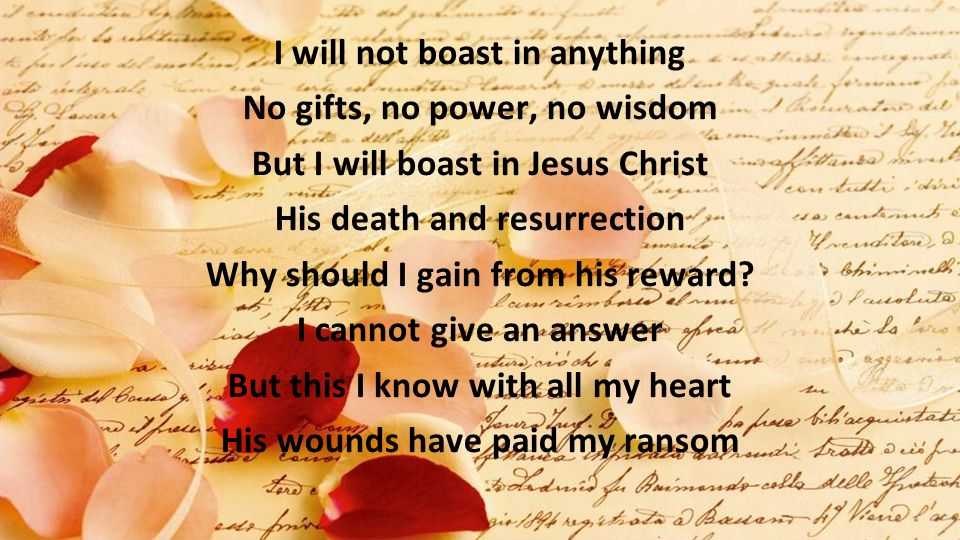 I will not boast in anything No gifts, no power, no wisdom