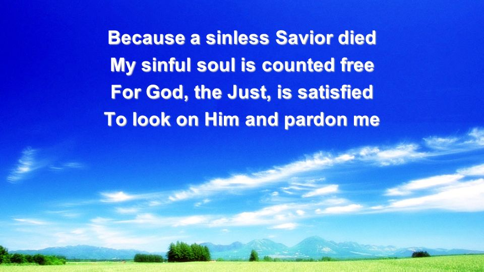 Because a sinless Savior died My sinful soul is counted free