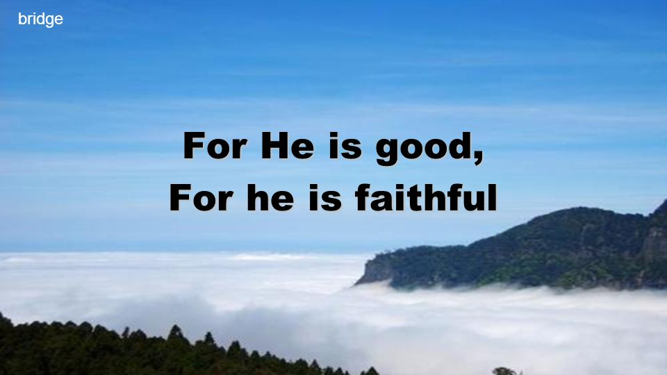 For He is good, For he is faithful