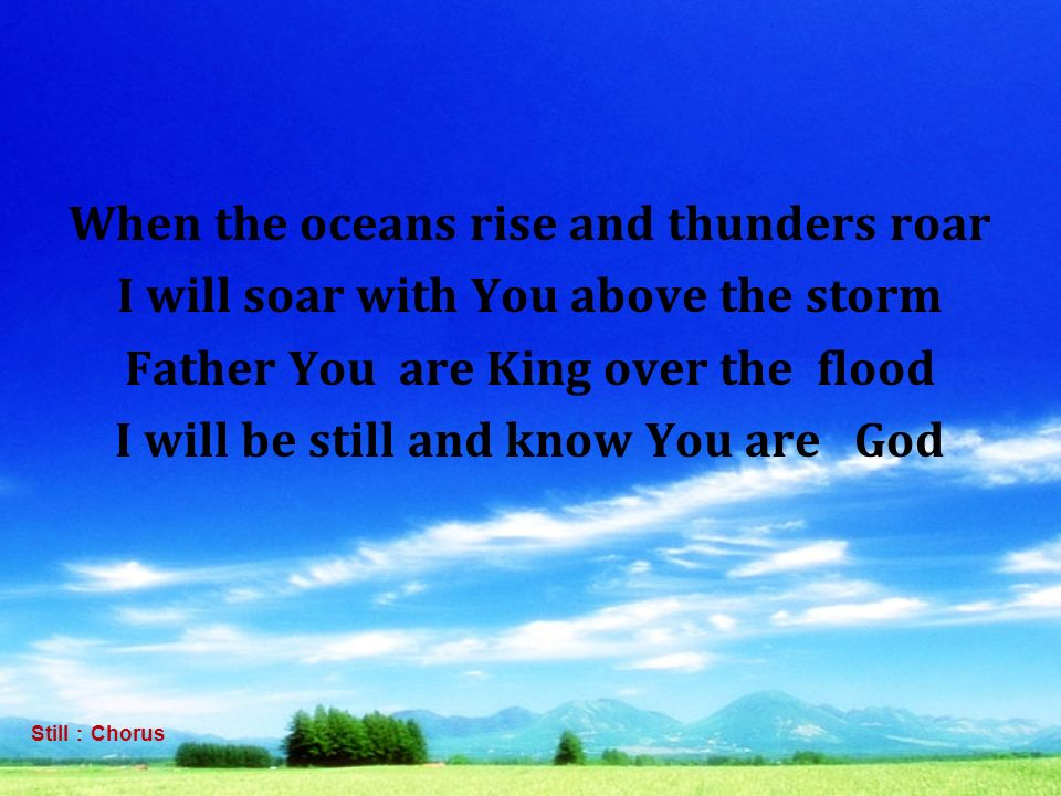 When the oceans rise and thunders roar I will soar with You above the storm Father You are King over the flood I will be still and know You are God