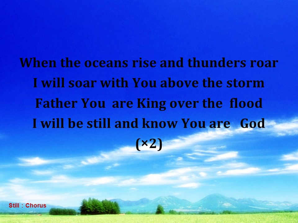 When the oceans rise and thunders roar I will soar with You above the storm Father You are King over the flood I will be still and know You are God (×2)