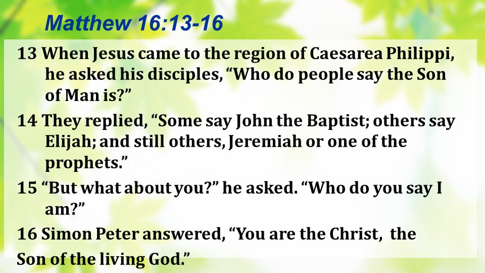 Matthew 16:13-16 13 When Jesus came to the region of Caesarea Philippi, he asked his disciples, Who do people say the Son of Man is