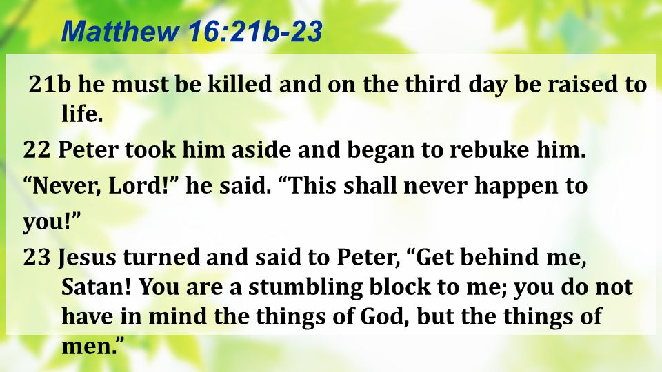 Matthew 16:21b-23 21b he must be killed and on the third day be raised to life. 22 Peter took him aside and began to rebuke him.