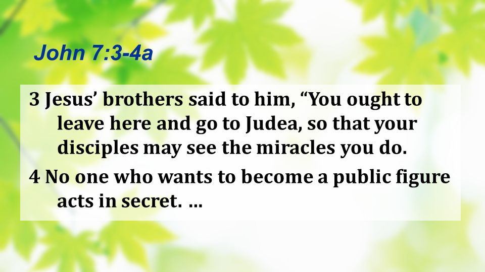 John 7:3-4a 3 Jesus' brothers said to him, You ought to leave here and go to Judea, so that your disciples may see the miracles you do.