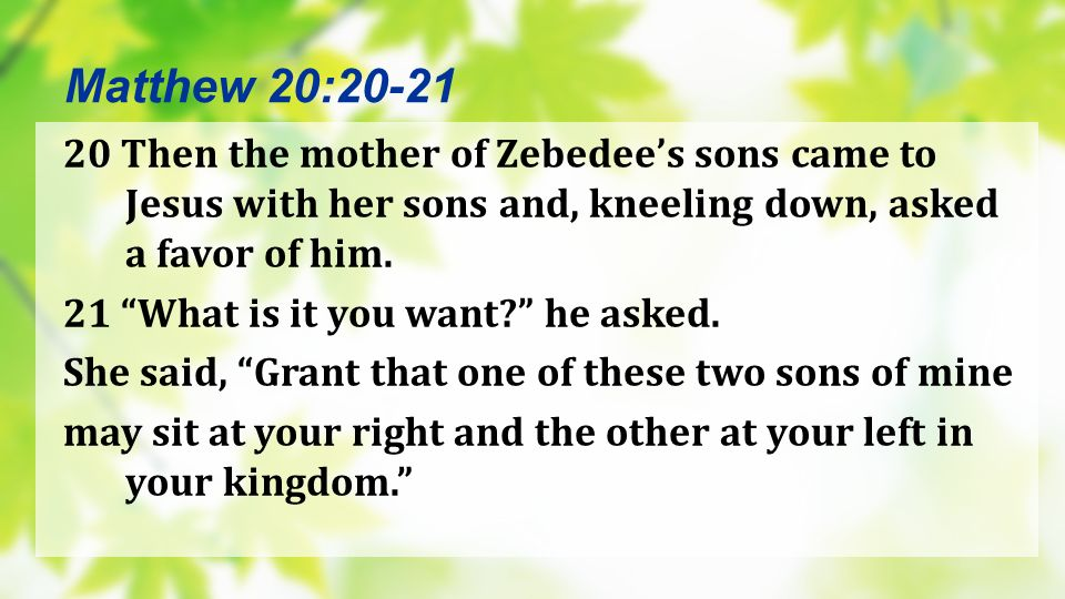 Matthew 20:20-21 20 Then the mother of Zebedee's sons came to Jesus with her sons and, kneeling down, asked a favor of him.