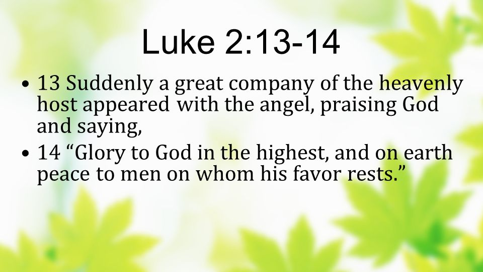 Luke 2: Suddenly a great company of the heavenly host appeared with the angel, praising God and saying,
