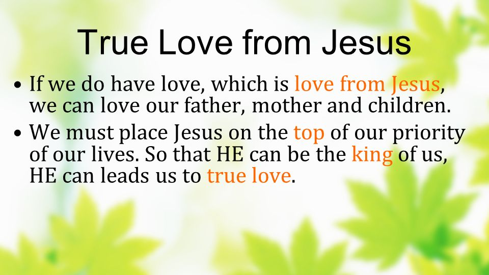 True Love from Jesus If we do have love, which is love from Jesus, we can love our father, mother and children.