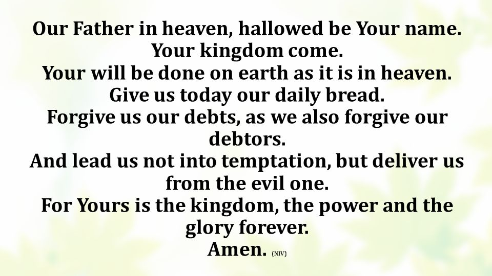 Our Father in heaven, hallowed be Your name. Your kingdom come.
