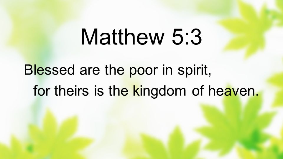 Matthew 5:3 Blessed are the poor in spirit,