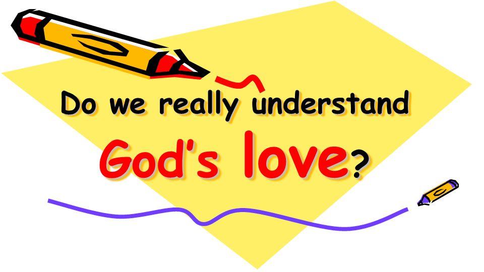 Do we really understand God's love