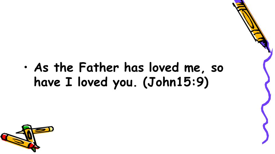 As the Father has loved me, so have I loved you. (John15:9)
