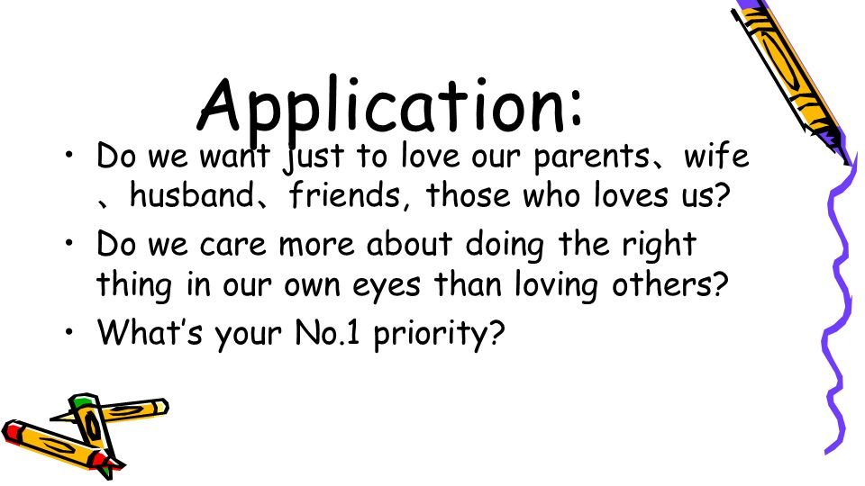 Application: Do we want just to love our parents、wife、husband、friends, those who loves us