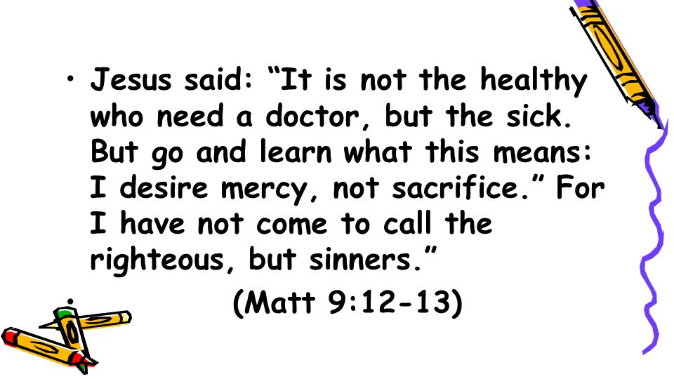 Jesus said: It is not the healthy who need a doctor, but the sick
