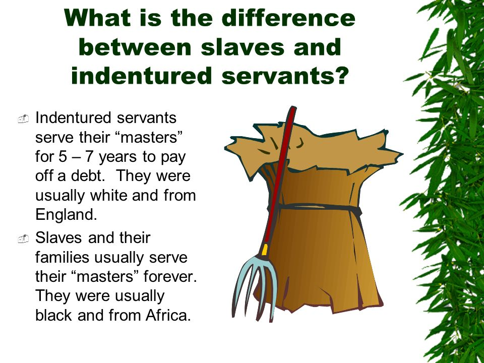 differences between indentured servants and slaves Well, indentured servitude is a form of slavery your question is like asking what is the difference between a dog and a poodle a better question is what makes indentured servitude a different form of slavery for that question, i give this answer indentured servitude is different because it involves the initial consent of the.