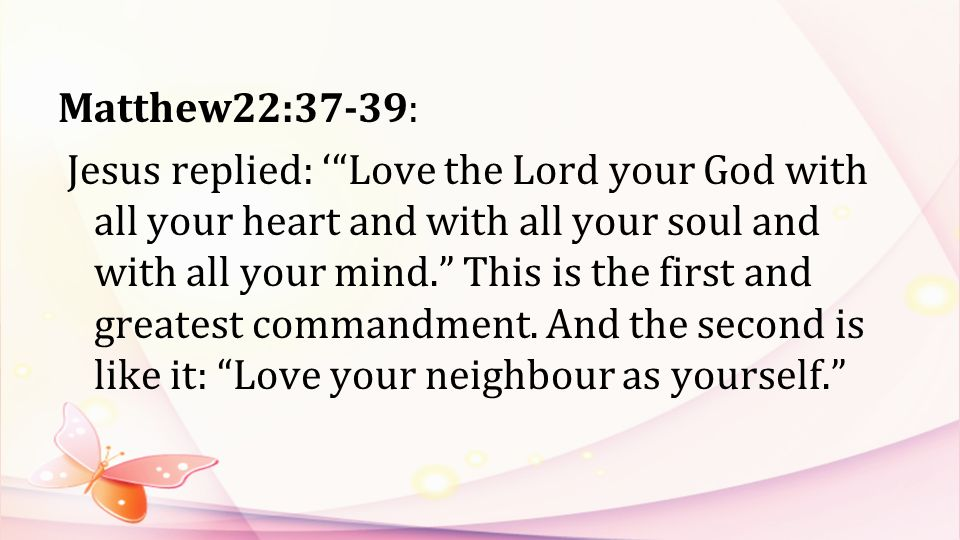 Matthew22:37-39: Jesus replied: ' Love the Lord your God with all your heart and with all your soul and with all your mind. This is the first and greatest commandment.