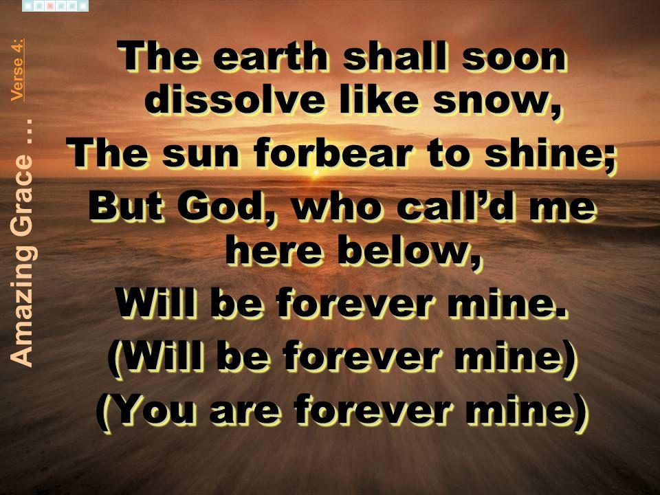 The earth shall soon dissolve like snow, The sun forbear to shine;