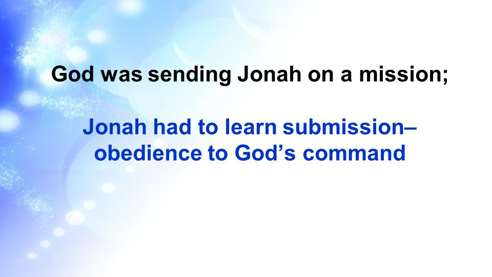 God was sending Jonah on a mission; Jonah had to learn submission– obedience to God's command